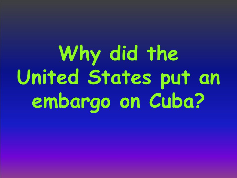 Why did the United States put an embargo on Cuba