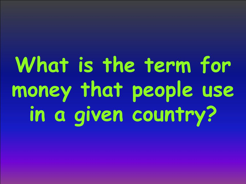 What is the term for money that people use in a given country