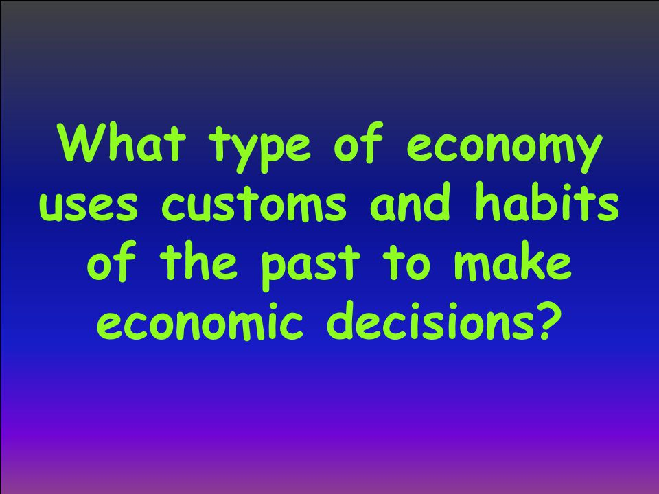 What type of economy uses customs and habits of the past to make economic decisions
