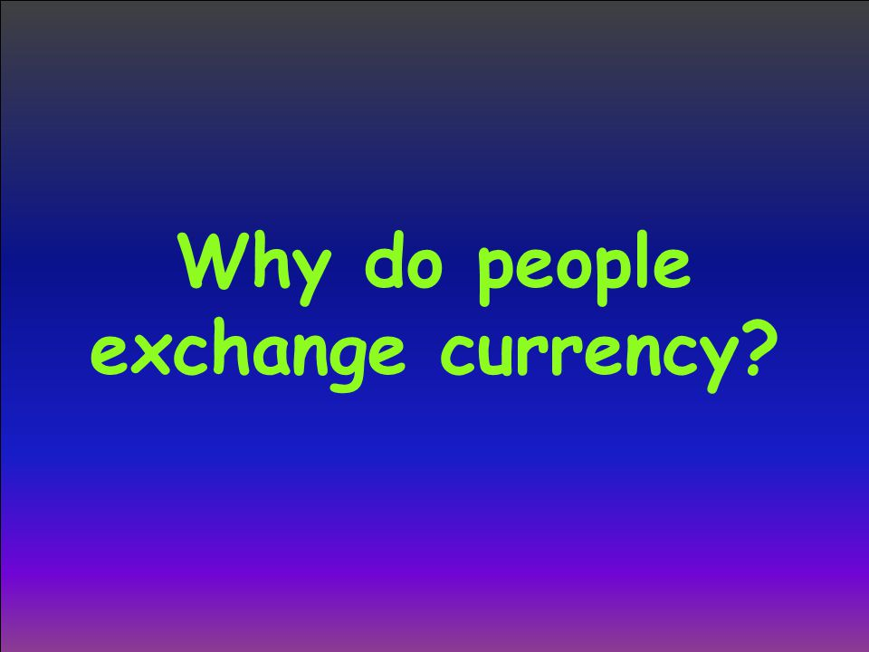 Why do people exchange currency