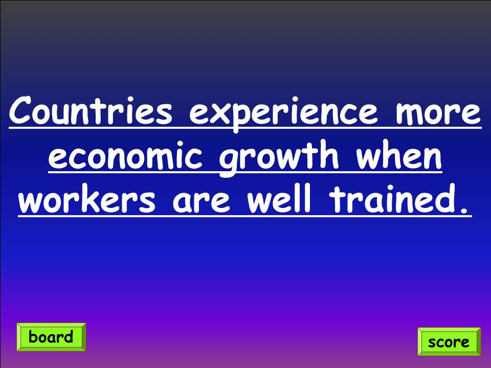 Countries experience more economic growth when workers are well trained.