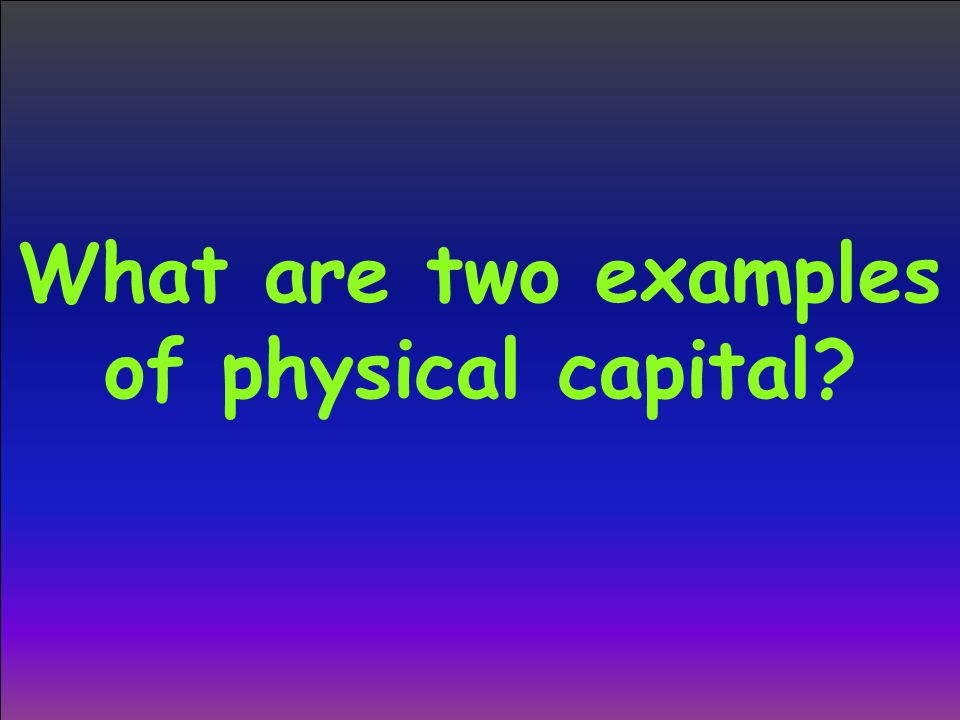 What are two examples of physical capital