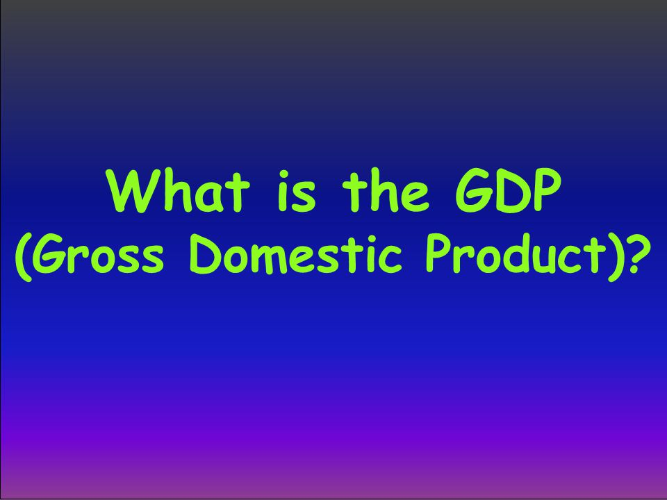 What is the GDP (Gross Domestic Product)