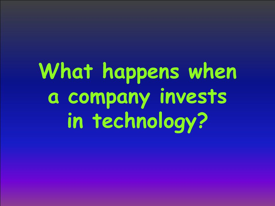 What happens when a company invests in technology