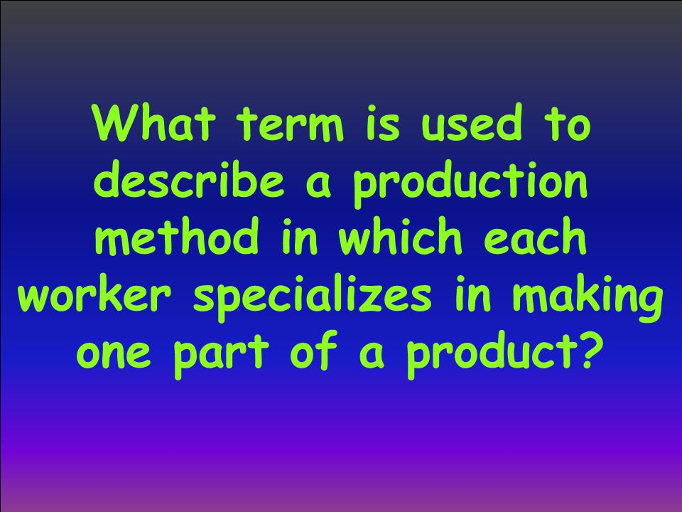 What term is used to describe a production method in which each worker specializes in making one part of a product