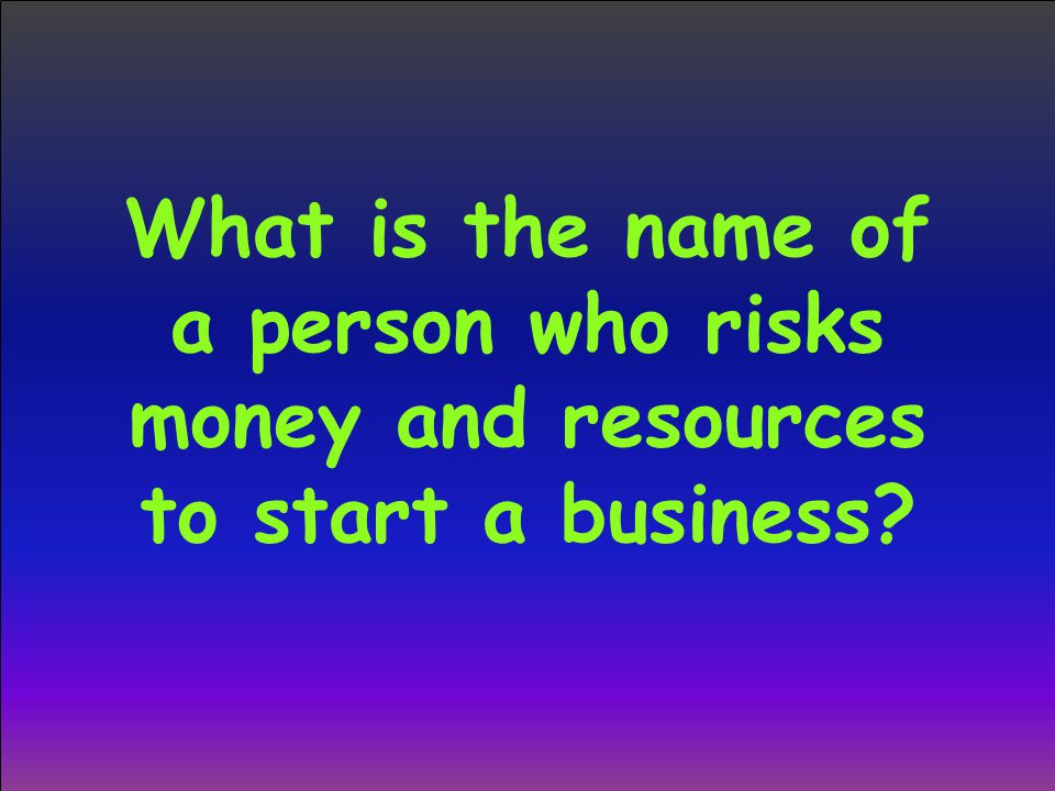 What is the name of a person who risks money and resources to start a business