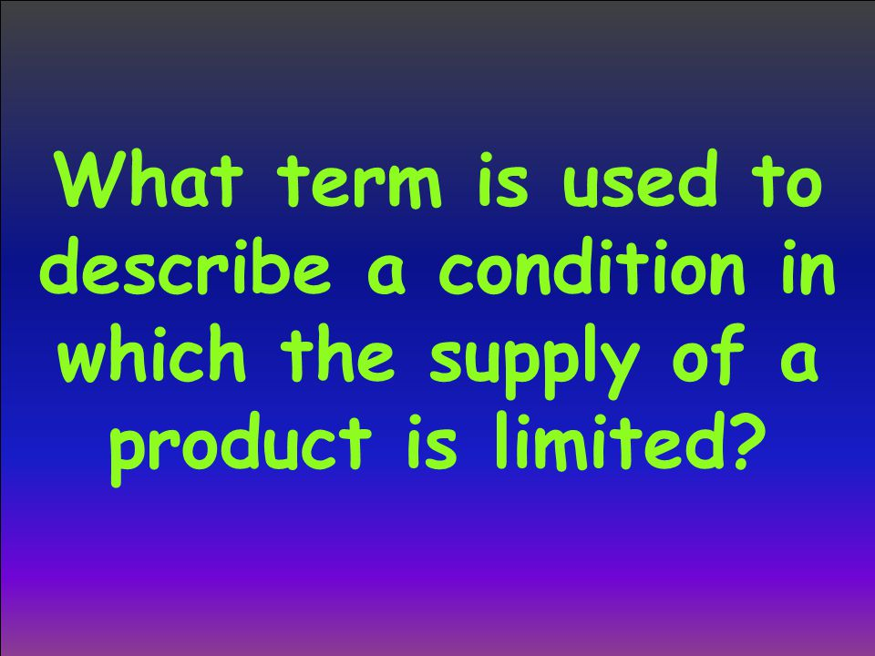 What term is used to describe a condition in which the supply of a product is limited
