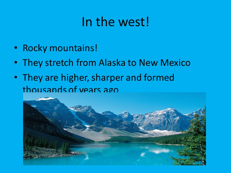 In the west! Rocky mountains! They stretch from Alaska to New Mexico