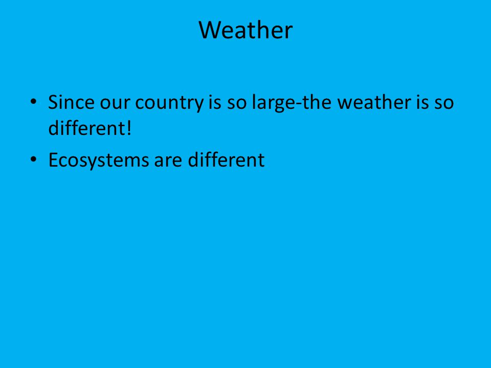 Weather Since our country is so large-the weather is so different!