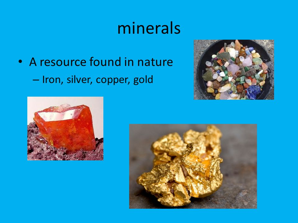 minerals A resource found in nature Iron, silver, copper, gold