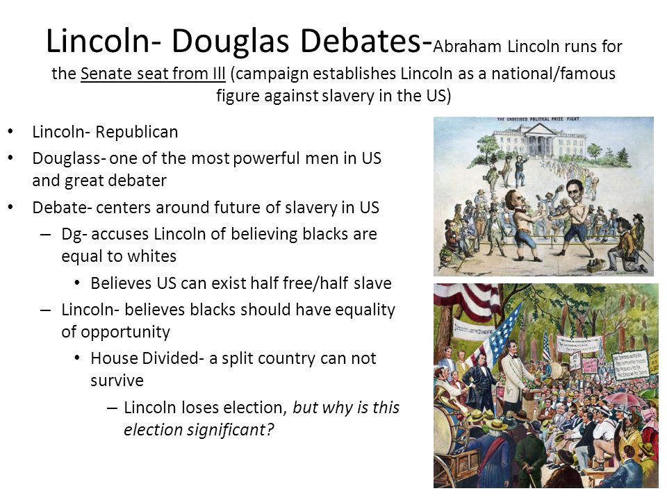 Lincoln- Douglas Debates-Abraham Lincoln runs for the Senate seat from Ill (campaign establishes Lincoln as a national/famous figure against slavery in the US)