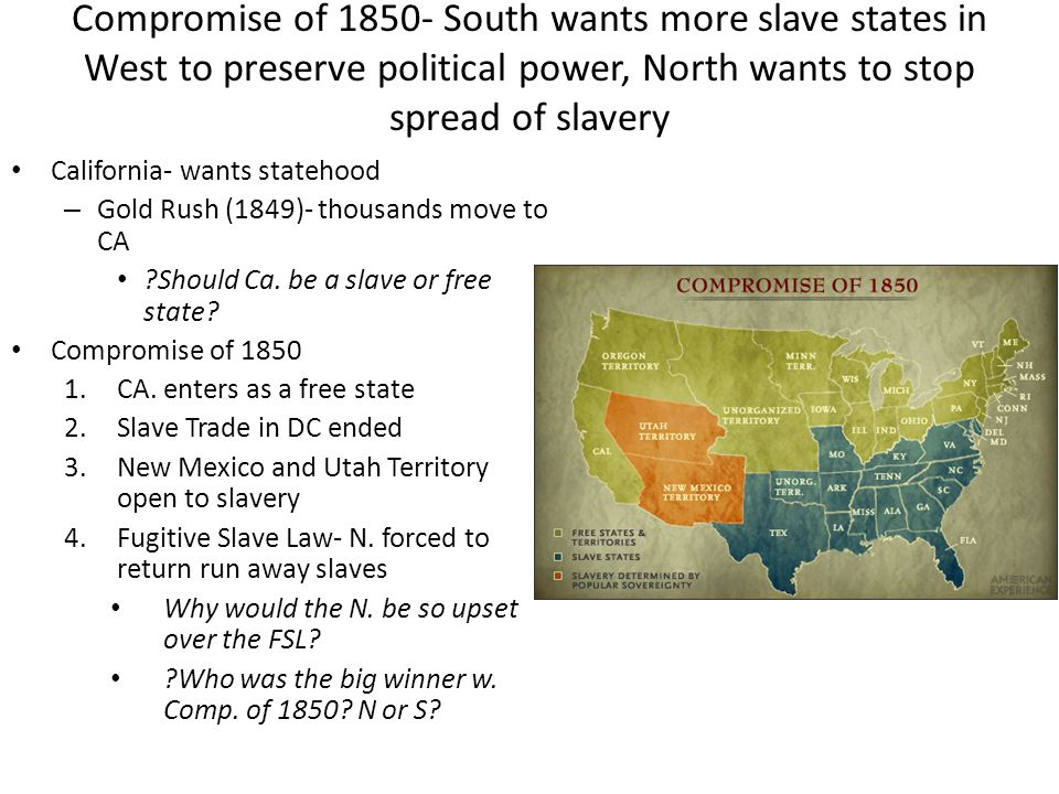 Compromise of 1850- South wants more slave states in West to preserve political power, North wants to stop spread of slavery
