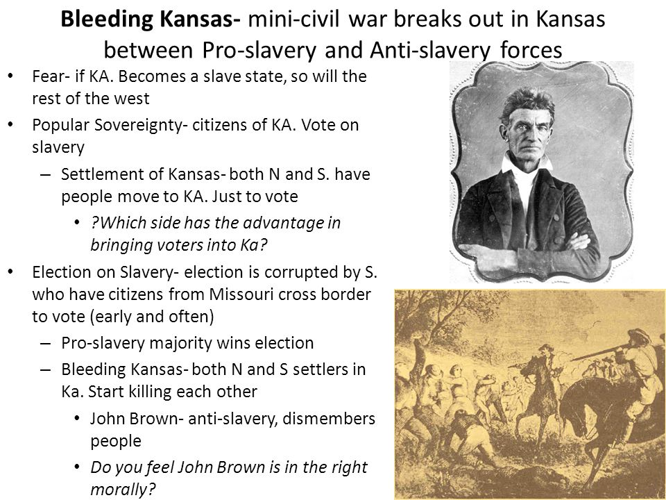 Bleeding Kansas- mini-civil war breaks out in Kansas between Pro-slavery and Anti-slavery forces