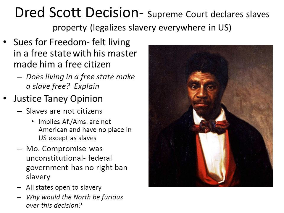 Dred Scott Decision- Supreme Court declares slaves property (legalizes slavery everywhere in US)