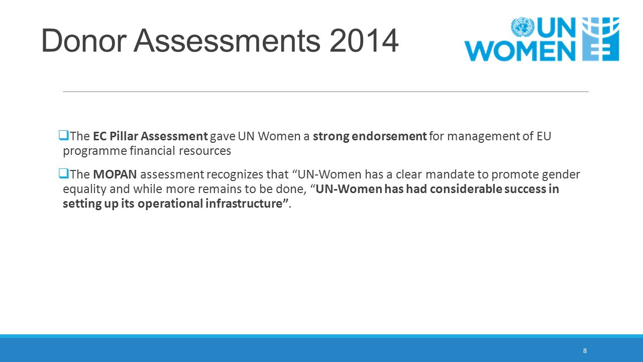 Donor Assessments 2014 The EC Pillar Assessment gave UN Women a strong endorsement for management of EU programme financial resources.