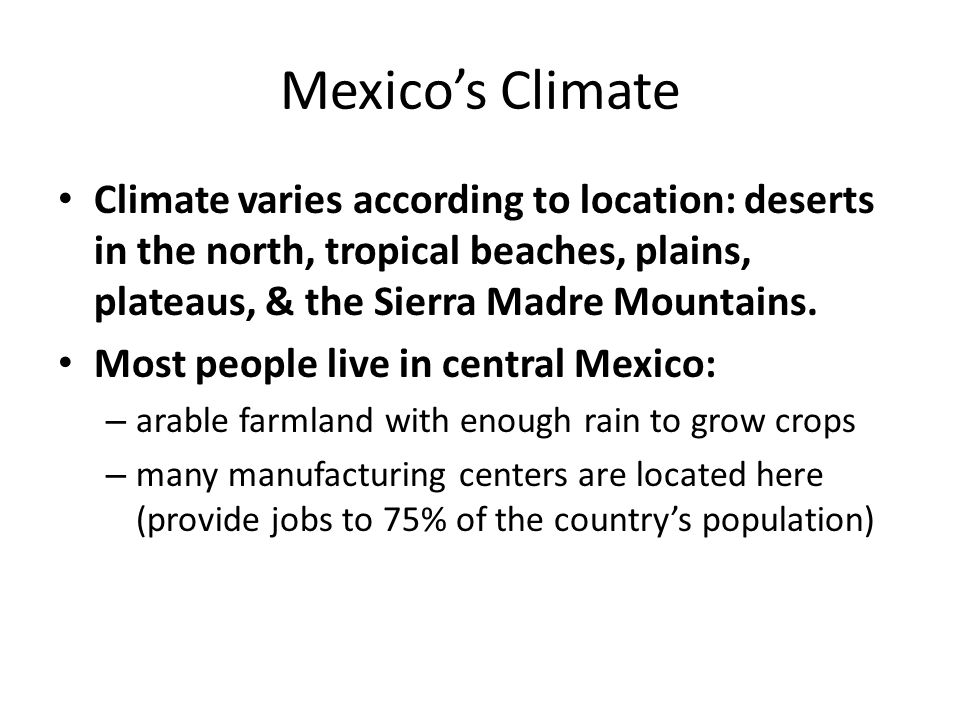 Mexico's Climate Climate varies according to location: deserts in the north, tropical beaches, plains, plateaus, & the Sierra Madre Mountains.