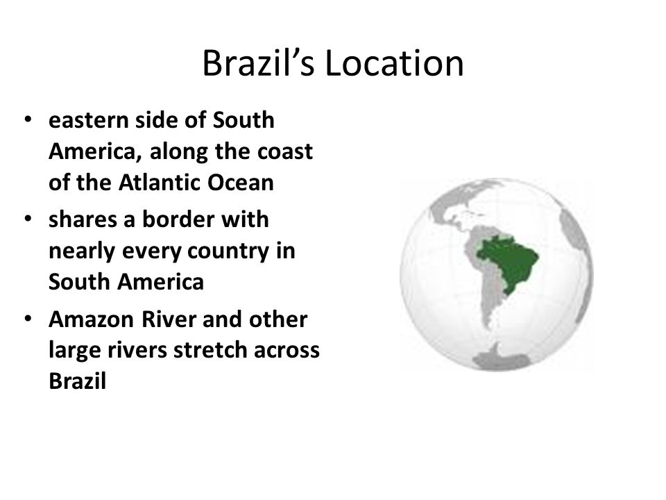 Brazil's Location eastern side of South America, along the coast of the Atlantic Ocean. shares a border with nearly every country in South America.