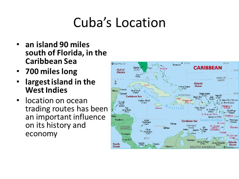 Cuba's Location an island 90 miles south of Florida, in the Caribbean Sea. 700 miles long. largest island in the West Indies.