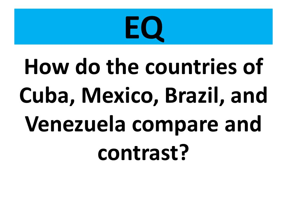 EQ How do the countries of Cuba, Mexico, Brazil, and Venezuela compare and contrast