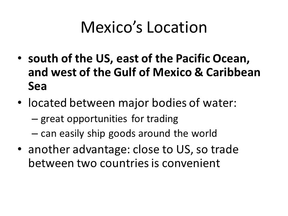 Mexico's Location south of the US, east of the Pacific Ocean, and west of the Gulf of Mexico & Caribbean Sea.