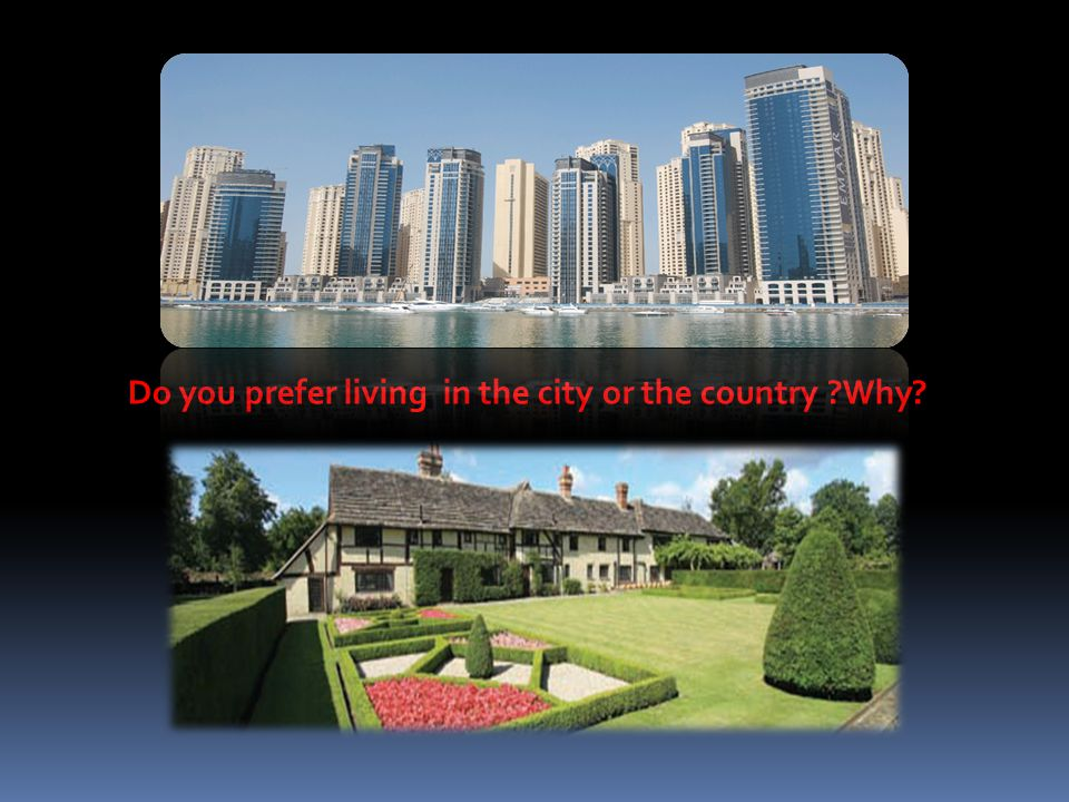Do you prefer living in the city or the country Why