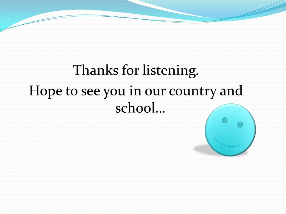 Thanks for listening. Hope to see you in our country and school…
