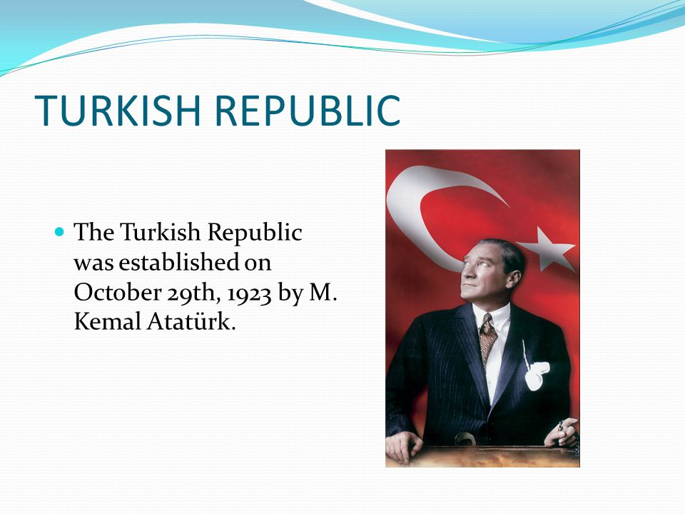 TURKISH REPUBLIC The Turkish Republic was established on October 29th, 1923 by M. Kemal Atatürk.