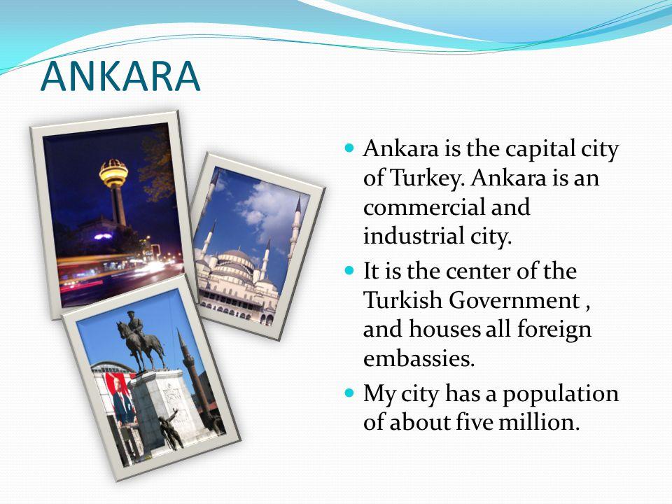 ANKARA Ankara is the capital city of Turkey. Ankara is an commercial and industrial city.