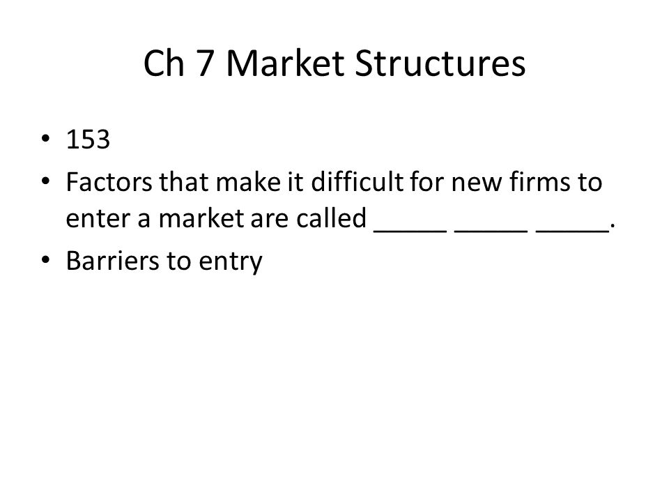 Ch 7 Market Structures 153. Factors that make it difficult for new firms to enter a market are called _____ _____ _____.