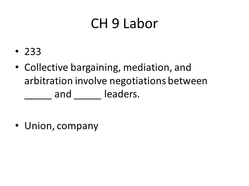 CH 9 Labor 233. Collective bargaining, mediation, and arbitration involve negotiations between _____ and _____ leaders.
