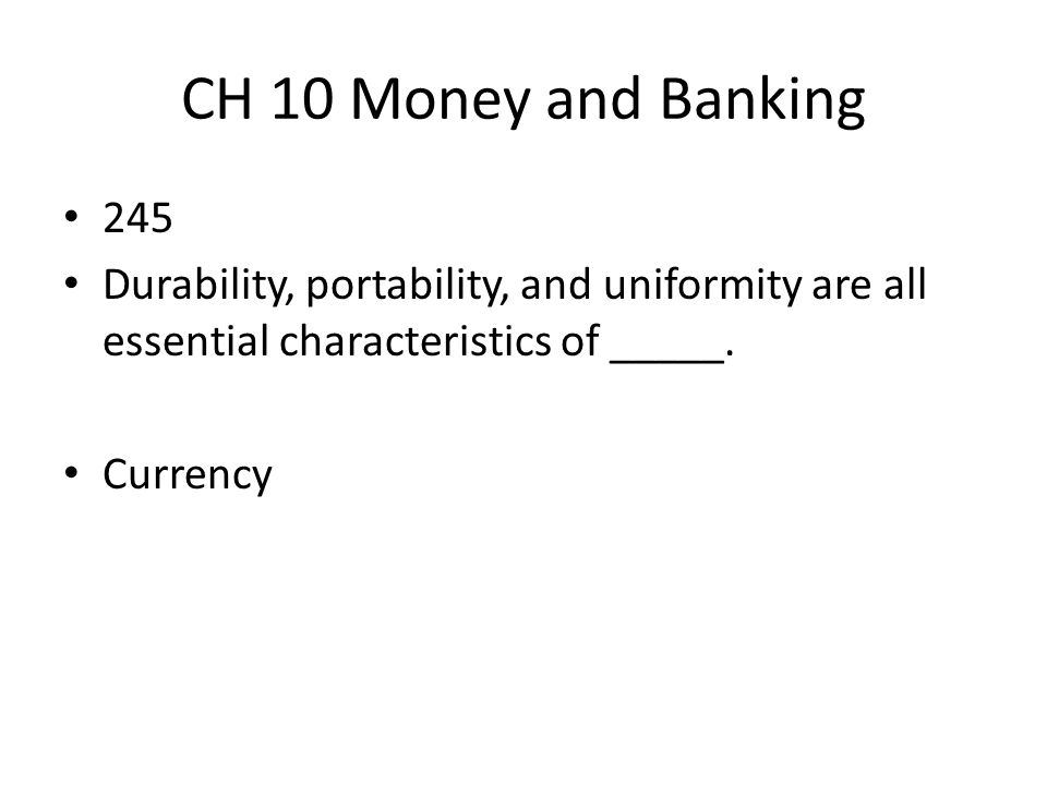 CH 10 Money and Banking 245. Durability, portability, and uniformity are all essential characteristics of _____.