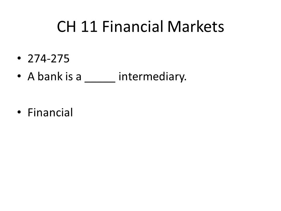CH 11 Financial Markets 274-275 A bank is a _____ intermediary.