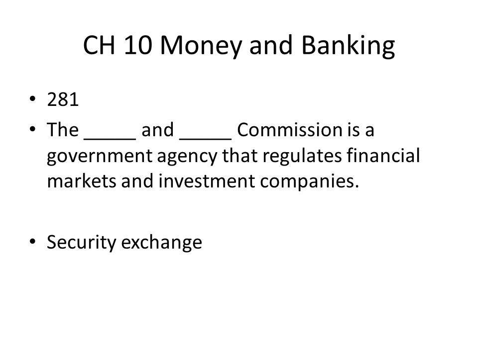 CH 10 Money and Banking 281. The _____ and _____ Commission is a government agency that regulates financial markets and investment companies.