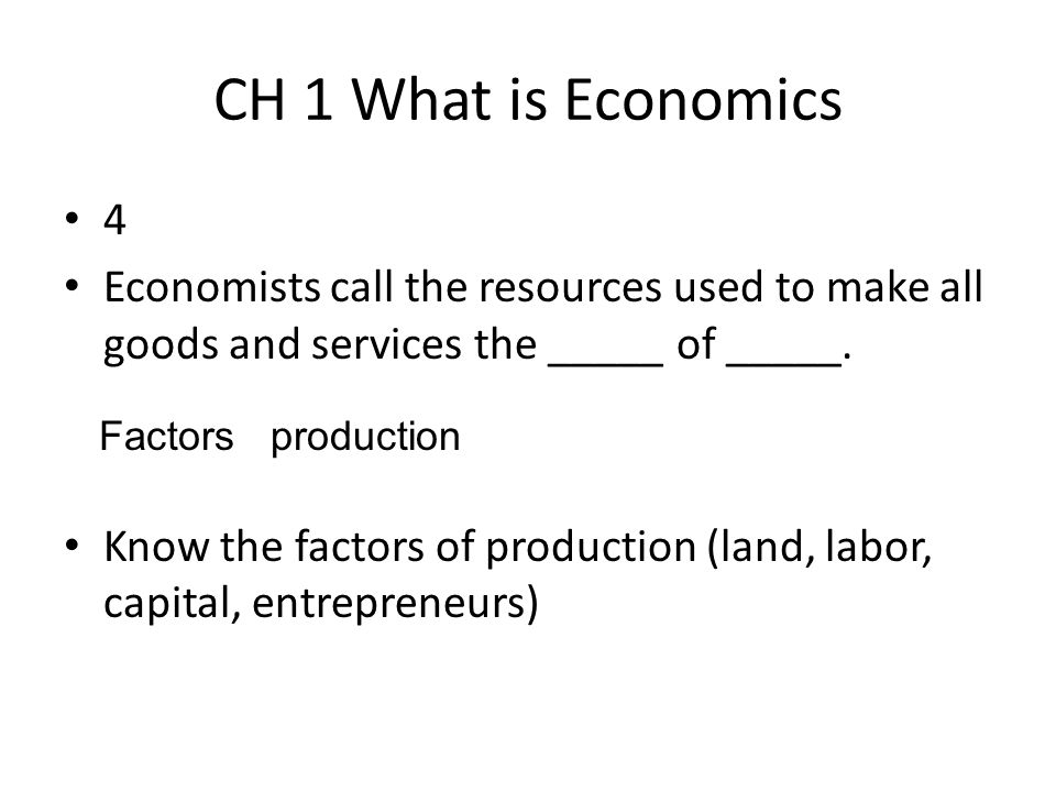CH 1 What is Economics 4. Economists call the resources used to make all goods and services the _____ of _____.