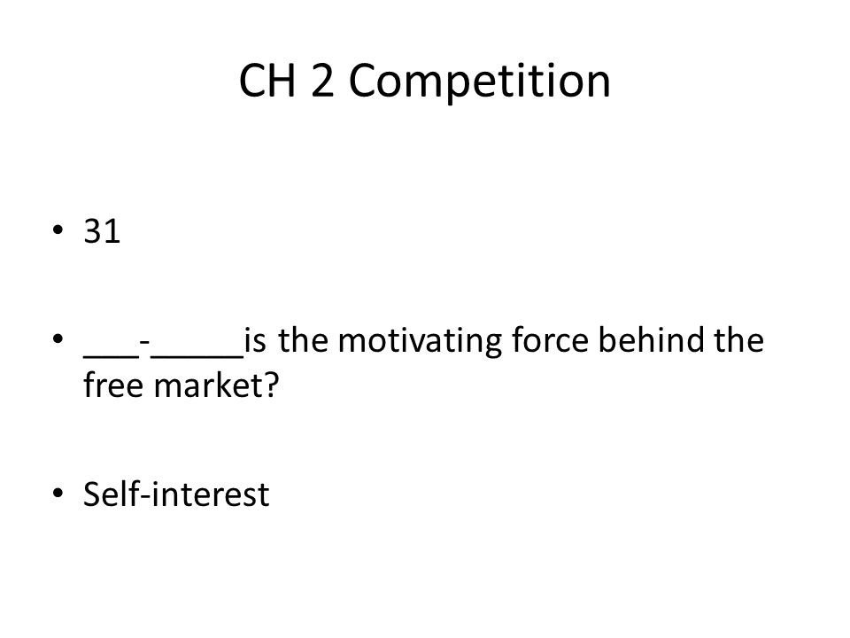 CH 2 Competition 31 ___-_____is the motivating force behind the free market Self-interest