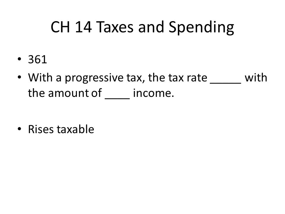 CH 14 Taxes and Spending 361. With a progressive tax, the tax rate _____ with the amount of ____ income.