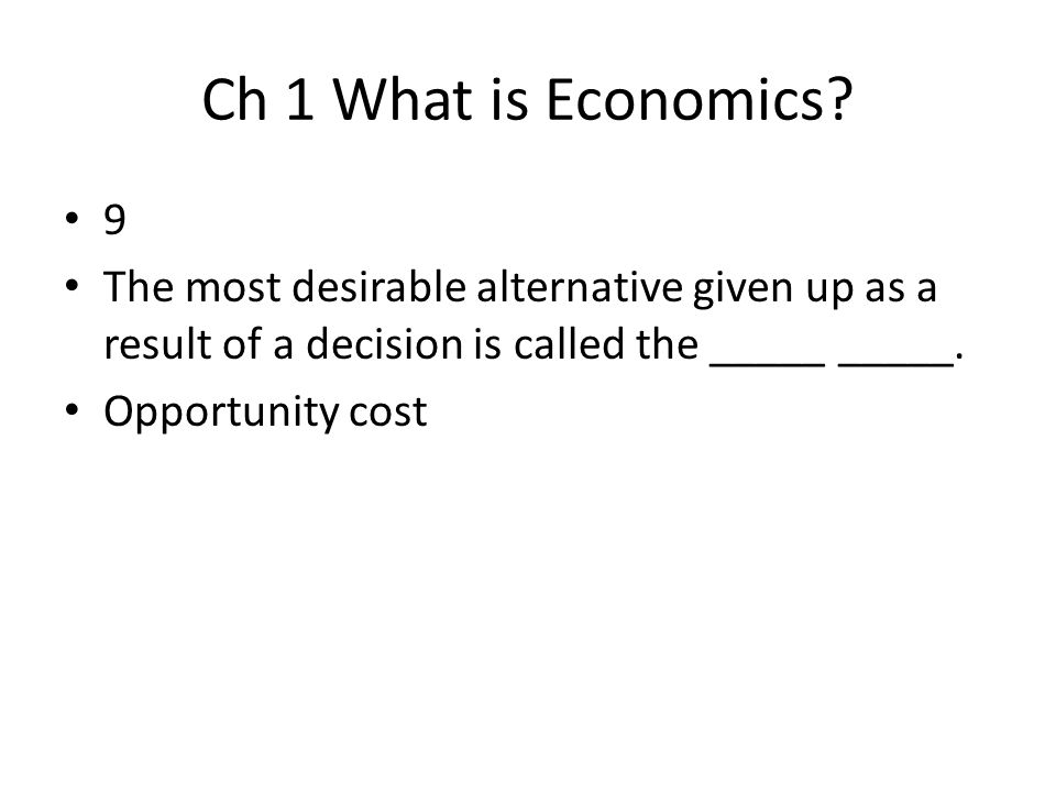 Ch 1 What is Economics 9. The most desirable alternative given up as a result of a decision is called the _____ _____.