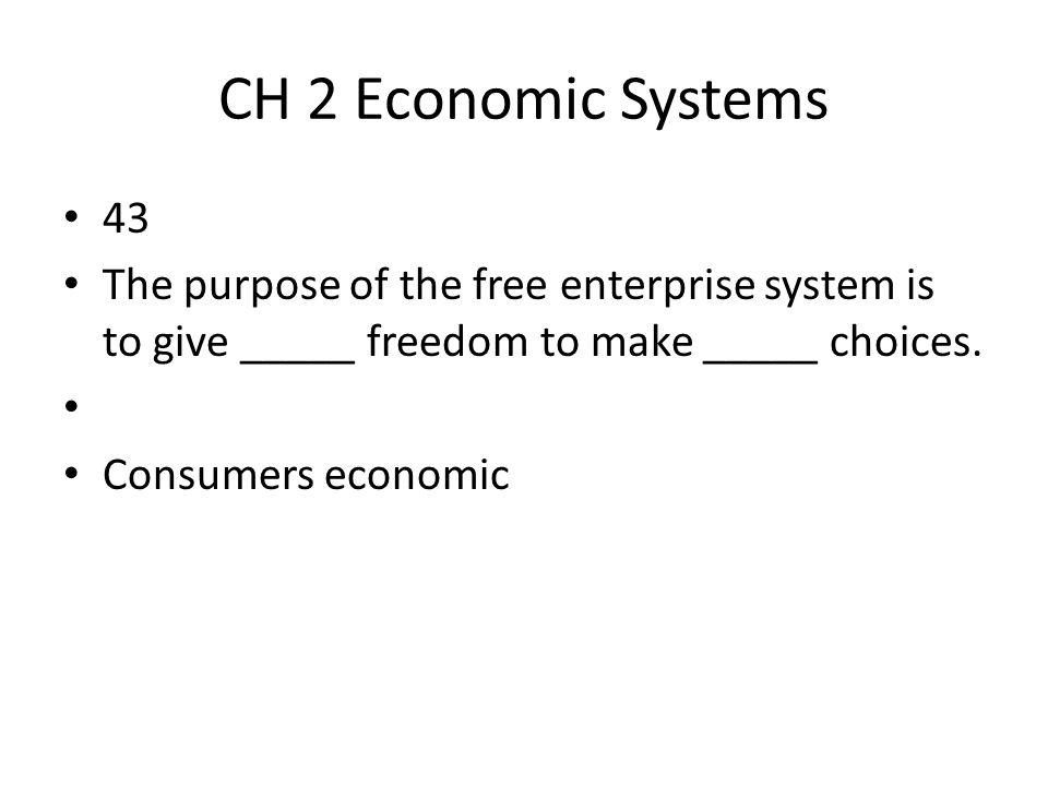 CH 2 Economic Systems 43. The purpose of the free enterprise system is to give _____ freedom to make _____ choices.
