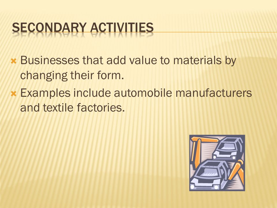 Secondary Activities Businesses that add value to materials by changing their form.