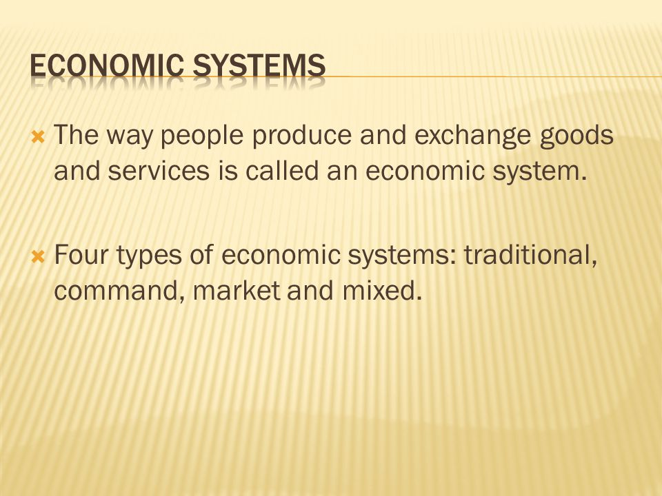 Economic Systems The way people produce and exchange goods and services is called an economic system.
