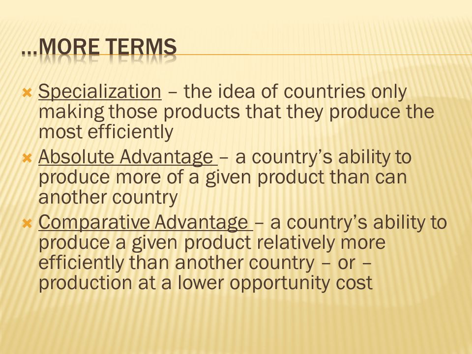 …MORE TERMS Specialization – the idea of countries only making those products that they produce the most efficiently.