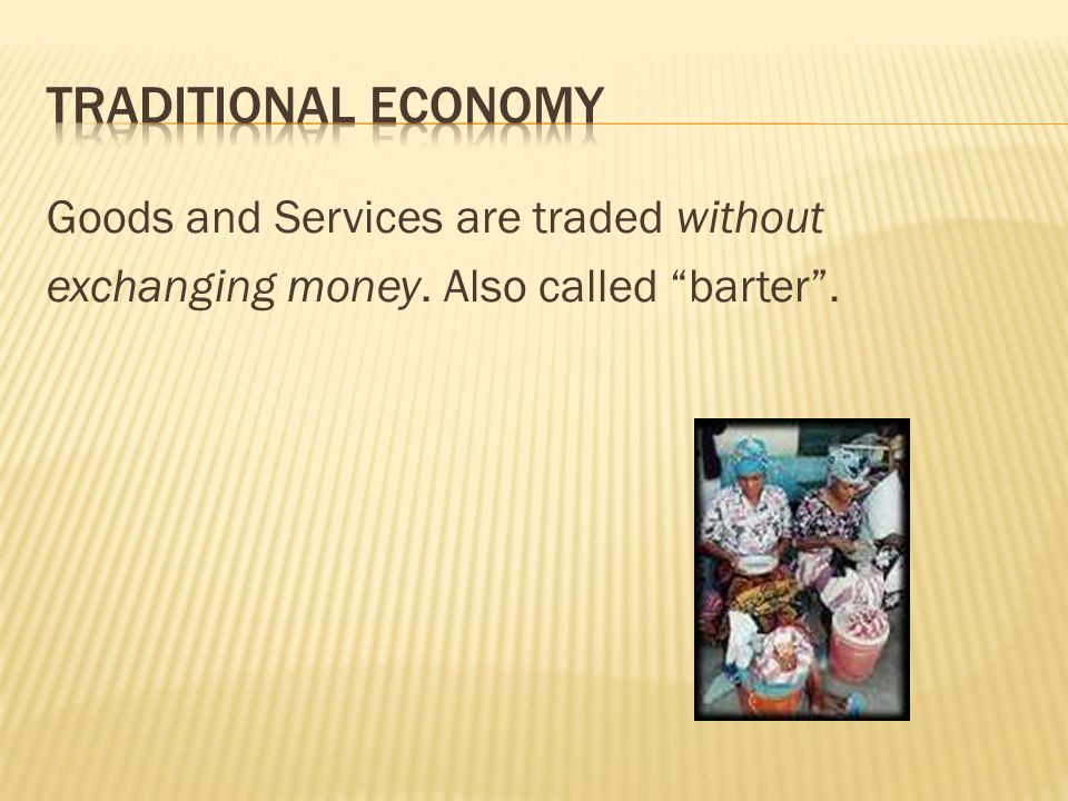 Traditional Economy Goods and Services are traded without