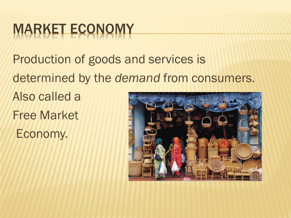 Market Economy Production of goods and services is determined by the demand from consumers.