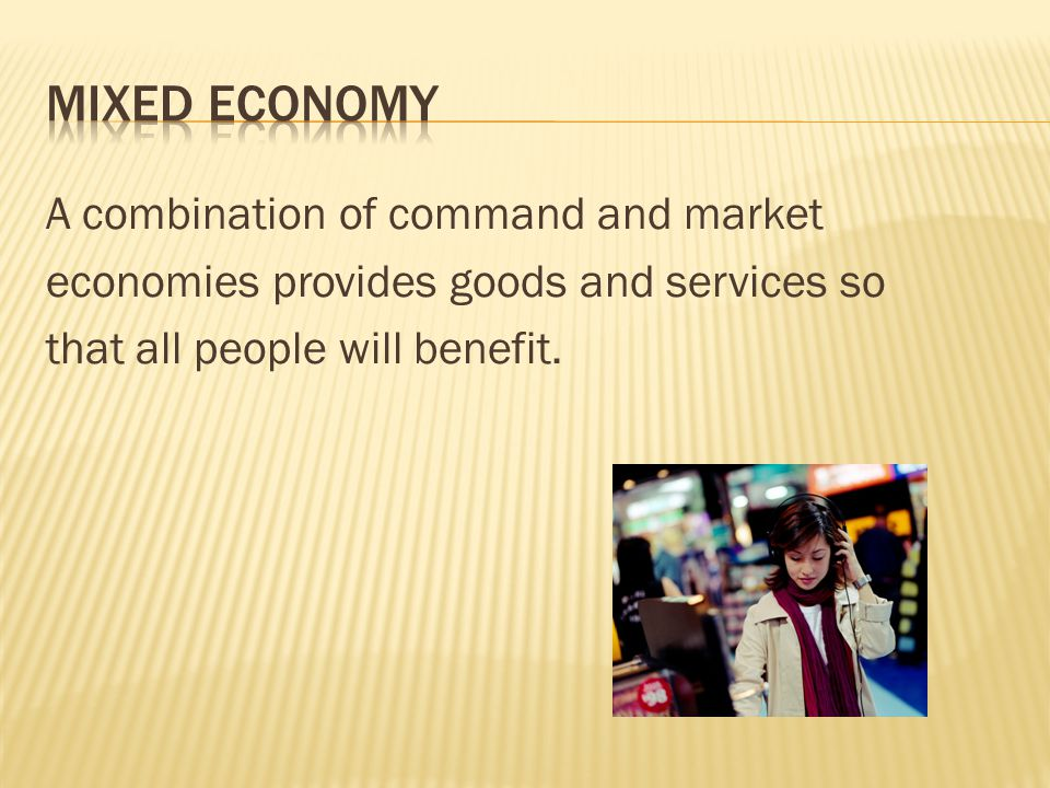 Mixed Economy A combination of command and market economies provides goods and services so that all people will benefit.