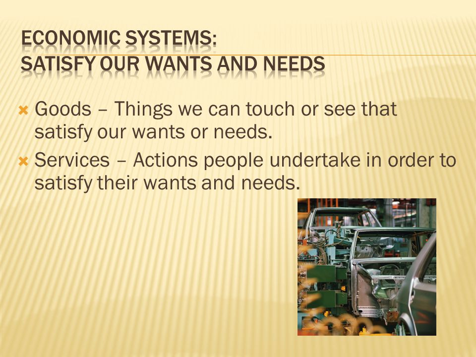 Economic systems: Satisfy our Wants and Needs