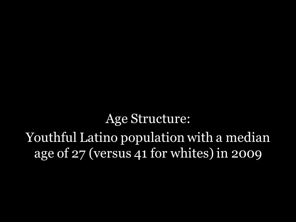 Age Structure: Youthful Latino population with a median age of 27 (versus 41 for whites) in 2009
