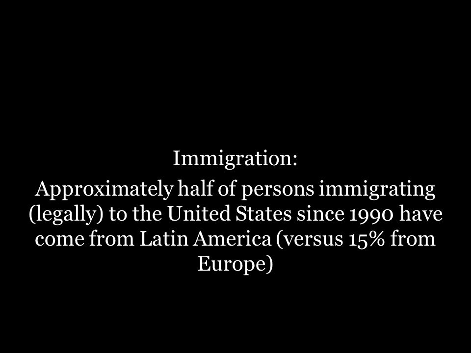 Immigration: Approximately half of persons immigrating (legally) to the United States since 1990 have come from Latin America (versus 15% from Europe)