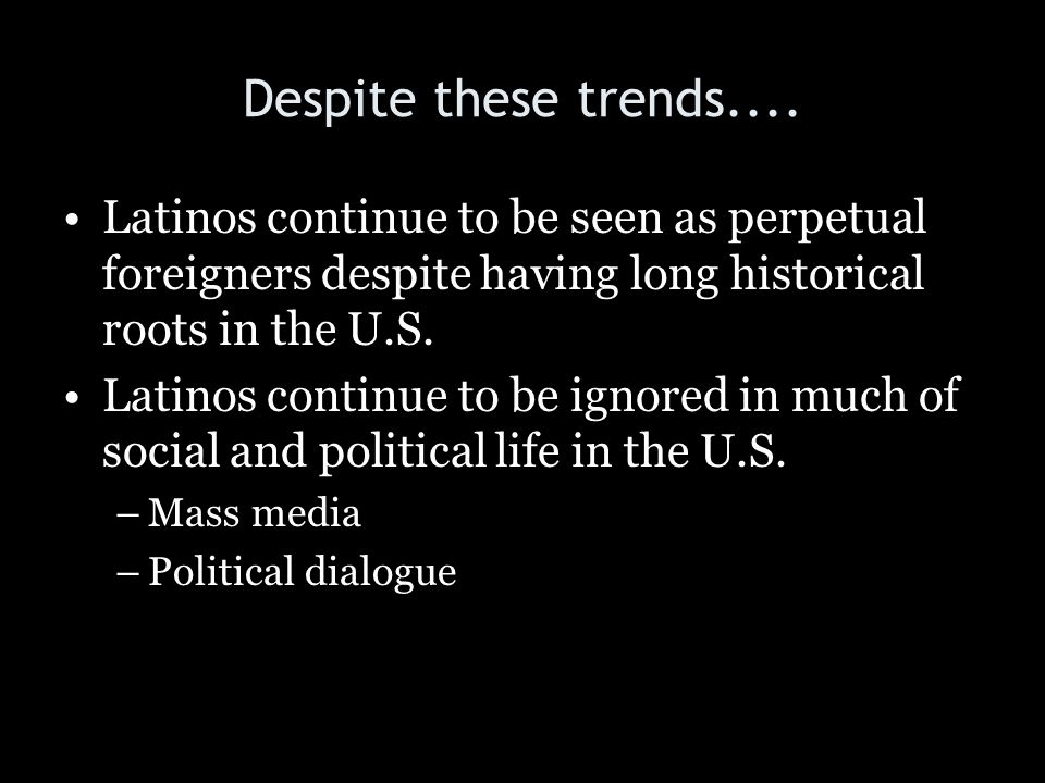 Despite these trends.... Latinos continue to be seen as perpetual foreigners despite having long historical roots in the U.S.