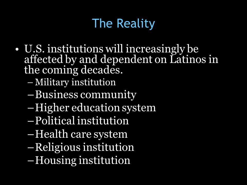 The Reality U.S. institutions will increasingly be affected by and dependent on Latinos in the coming decades.