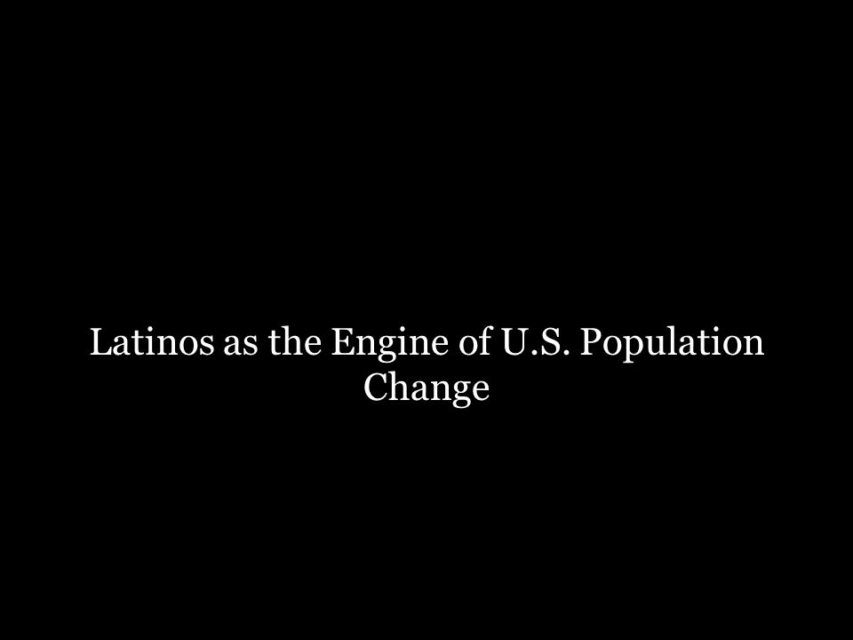 Latinos as the Engine of U.S. Population Change